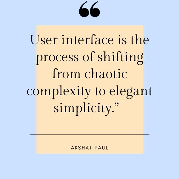 User interface is the process of shifting from chaotic complexity to elegant simplicity.""